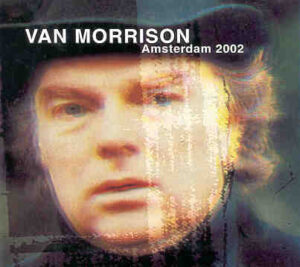 Van Morrison - Amsterdam 2002 ( 2 CD!!!!! set ) ( Both March 29th and March 30th Shows )